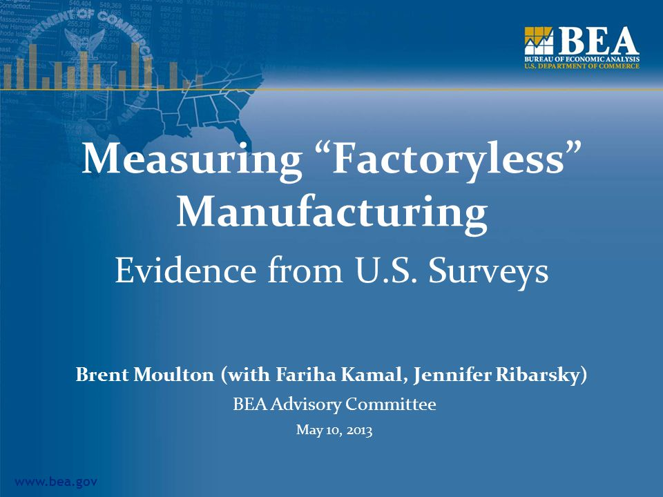 www.bea.gov 2 Importance of Contract Manufacturing Globalization has affected global manufacturing arrangements: Traditional, integrated manufacturer Manufacturing service provider Factoryless goods producer Concerns in measuring international transactions: Re-exports Merchanting Manufacturing services on goods owned by others Free trade and other special zones Changes in classification and international guidelines