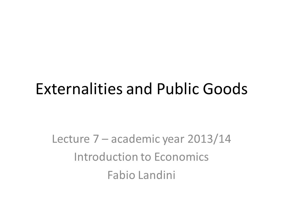 Externalities and Public Goods Lecture 7 – academic year 2013/14 Introduction to Economics Fabio Landini