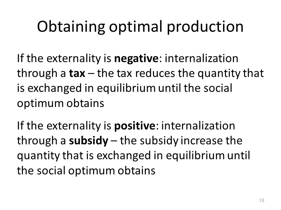 Obtaining optimal production If the externality is negative: internalization through a tax – the tax reduces the quantity that is exchanged in equilib