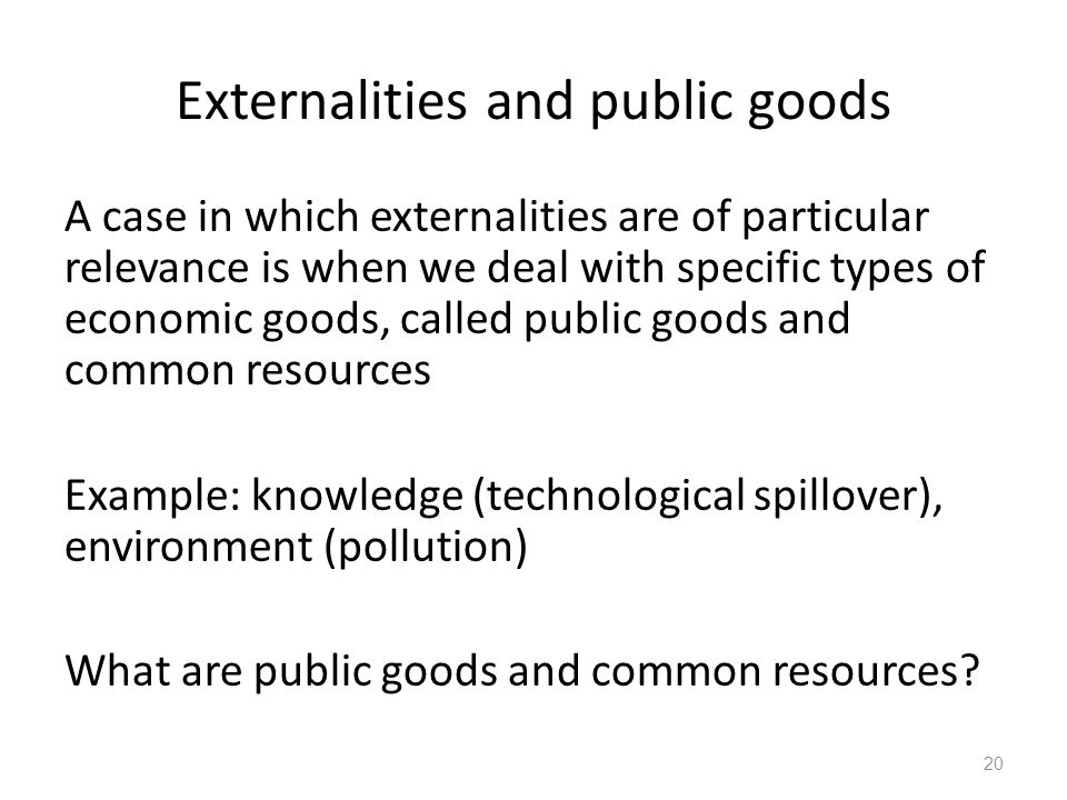 Externalities and public goods A case in which externalities are of particular relevance is when we deal with specific types of economic goods, called