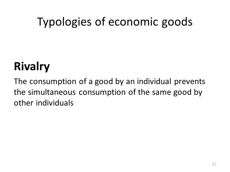 23 Rivalry The consumption of a good by an individual prevents the simultaneous consumption of the same good by other individuals Typologies of econom