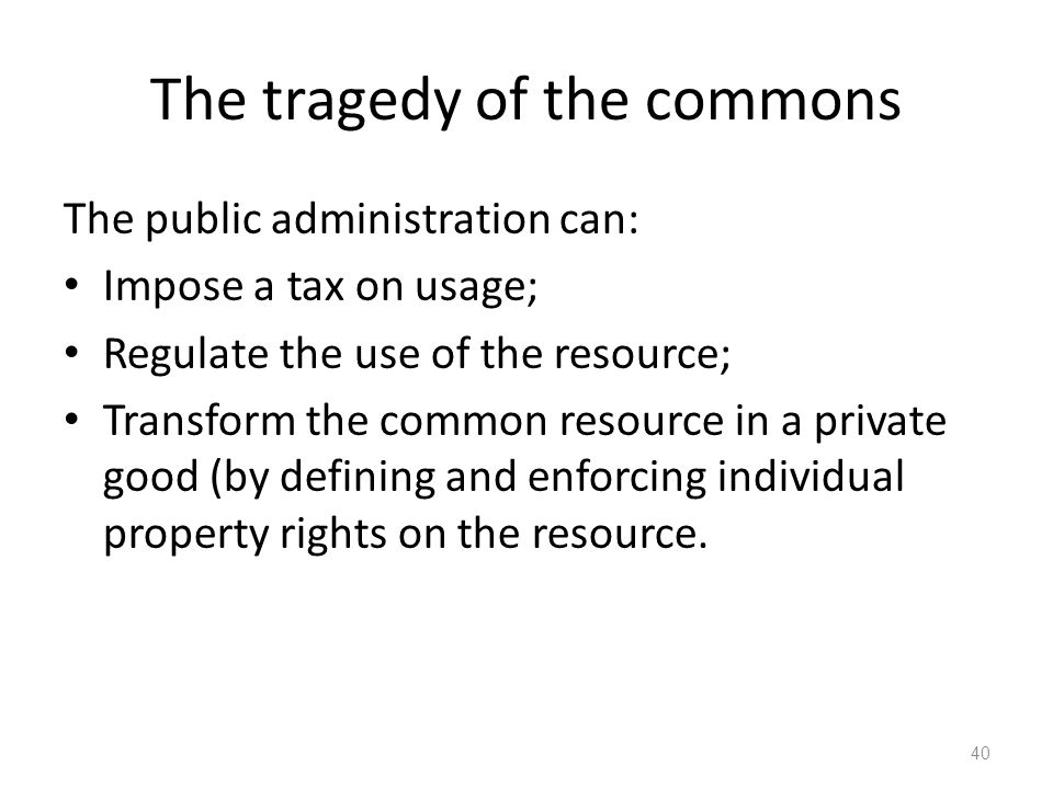 40 The public administration can: Impose a tax on usage; Regulate the use of the resource; Transform the common resource in a private good (by definin