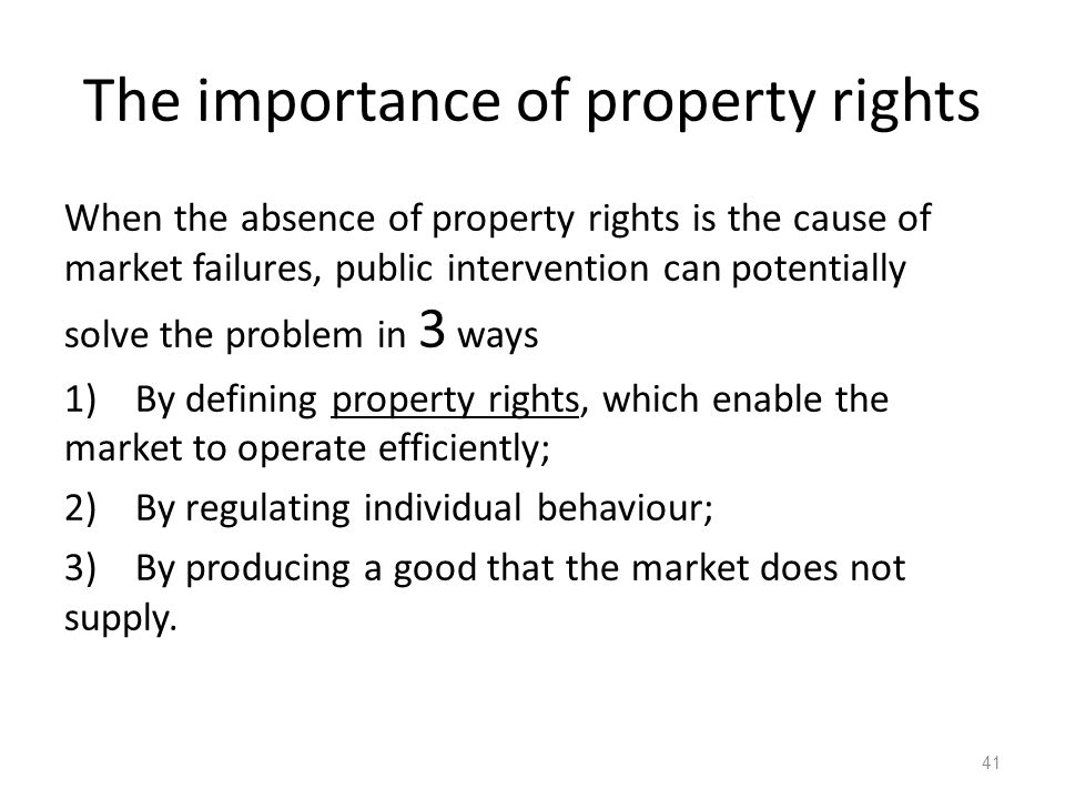 41 The importance of property rights When the absence of property rights is the cause of market failures, public intervention can potentially solve th