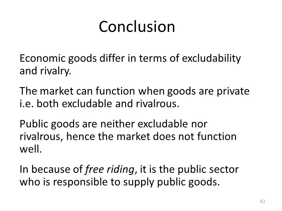 43 Economic goods differ in terms of excludability and rivalry. The market can function when goods are private i.e. both excludable and rivalrous. Pub