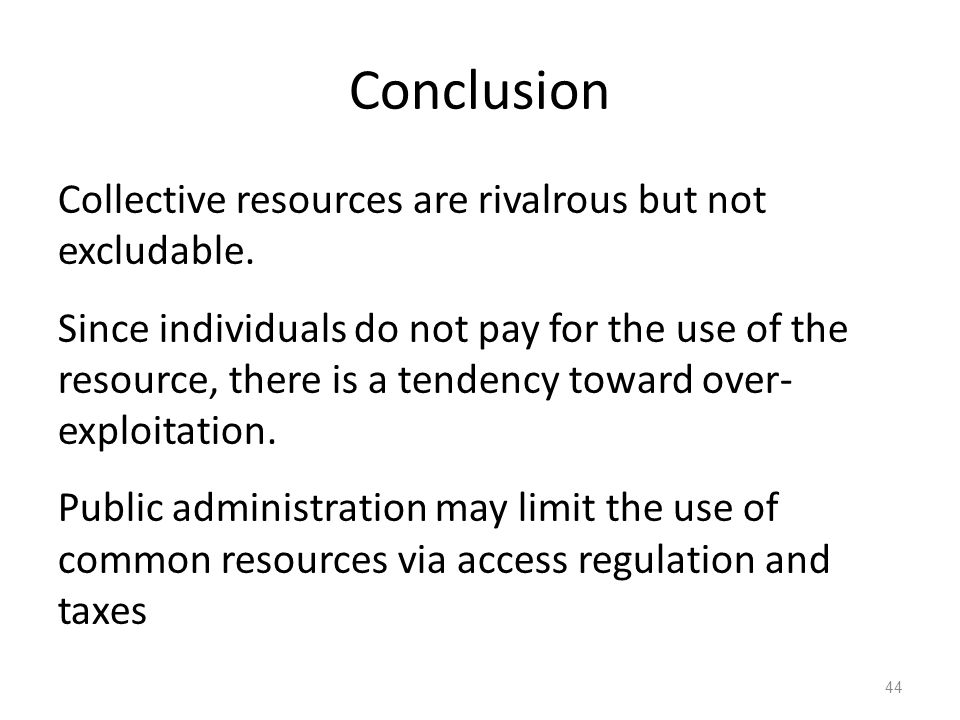 44 Conclusion Collective resources are rivalrous but not excludable. Since individuals do not pay for the use of the resource, there is a tendency tow