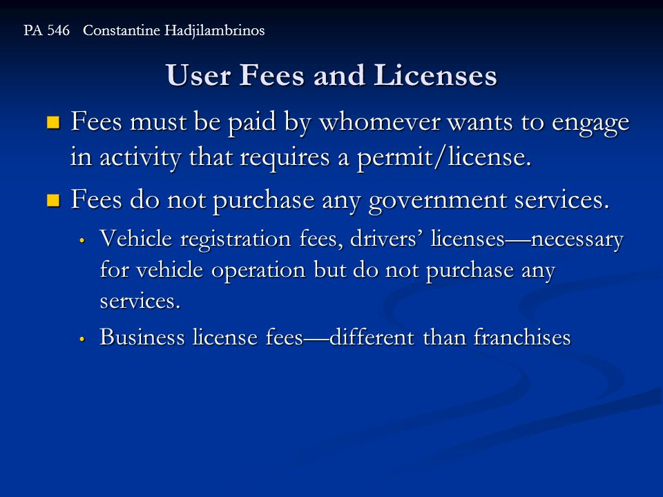 User Fees and Licenses PA 546 Constantine Hadjilambrinos Fees must be paid by whomever wants to engage in activity that requires a permit/license.
