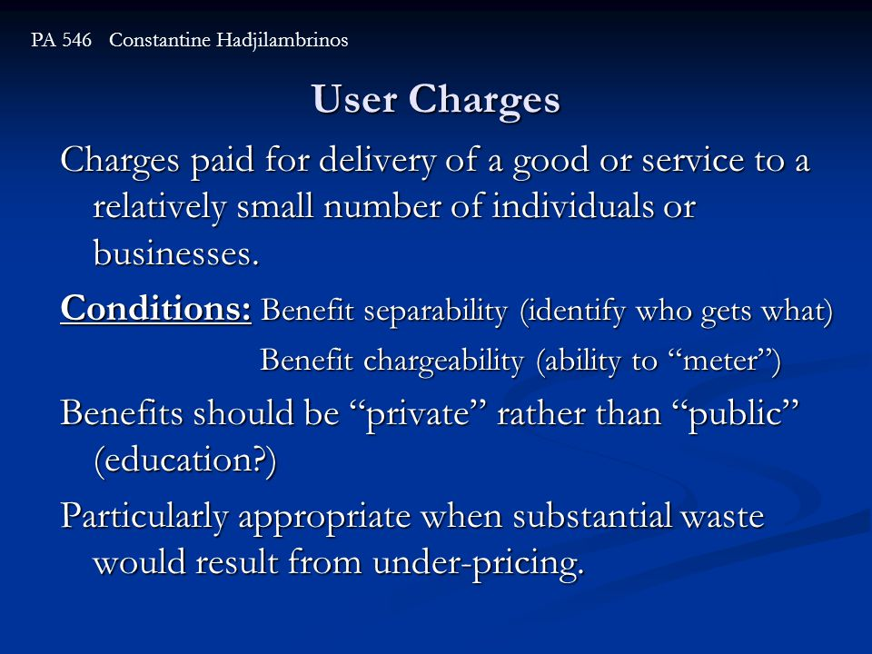 User Charges PA 546 Constantine Hadjilambrinos Charges paid for delivery of a good or service to a relatively small number of individuals or businesses.