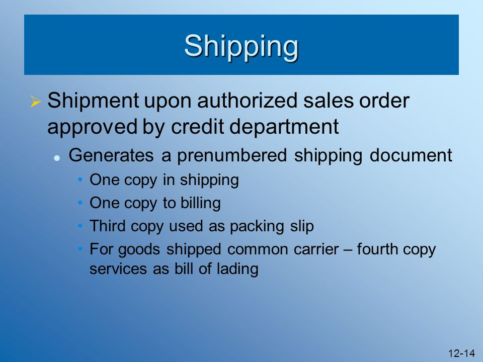 12-14 Shipping Shipment upon authorized sales order approved by credit department Generates a prenumbered shipping document One copy in shipping One c