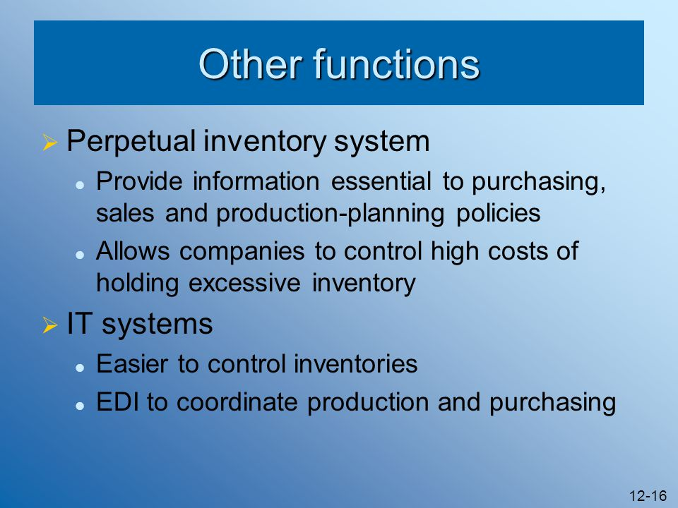 12-16 Other functions Perpetual inventory system Provide information essential to purchasing, sales and production-planning policies Allows companies