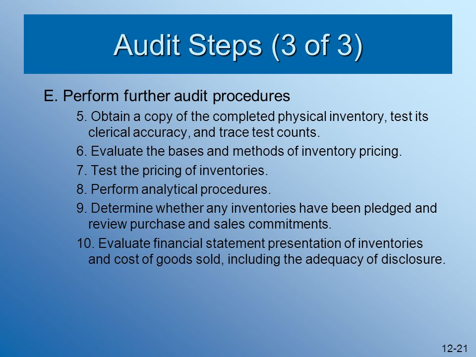 12-21 Audit Steps (3 of 3) E. Perform further audit procedures 5. Obtain a copy of the completed physical inventory, test its clerical accuracy, and t
