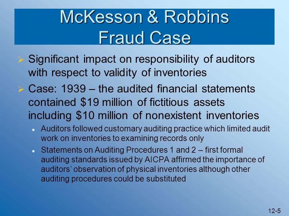 12-5 McKesson & Robbins Fraud Case Significant impact on responsibility of auditors with respect to validity of inventories Case: 1939 – the audited f