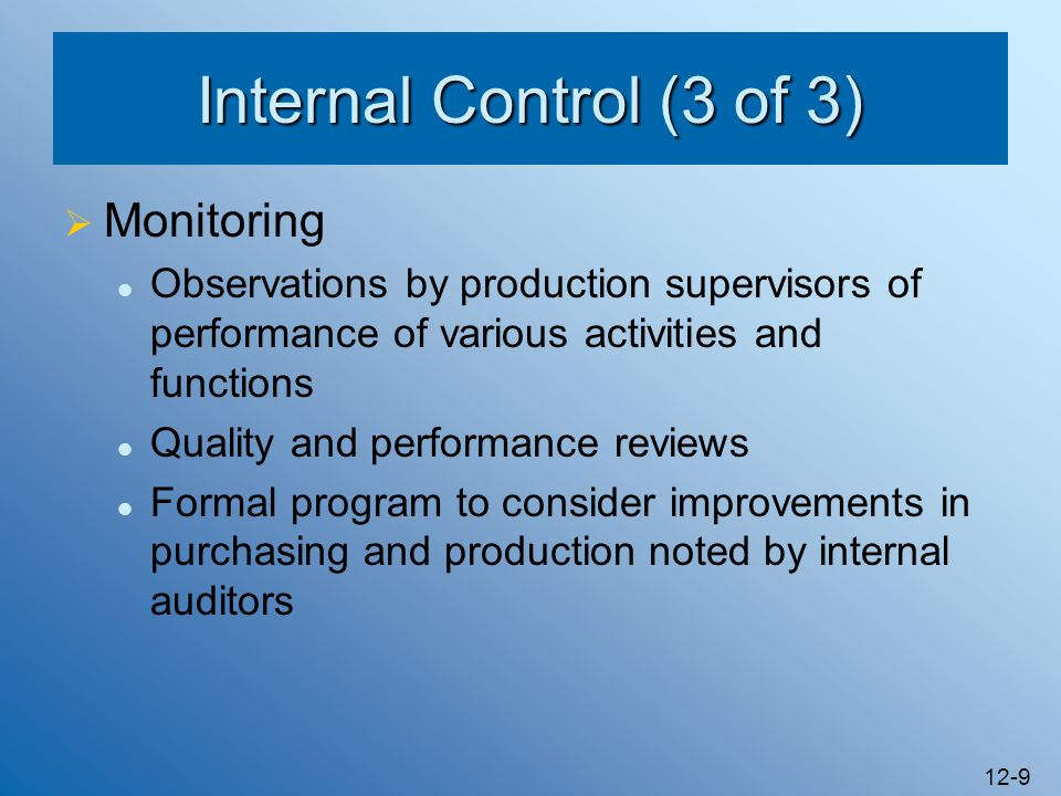 12-9 Internal Control (3 of 3) Monitoring Observations by production supervisors of performance of various activities and functions Quality and perfor
