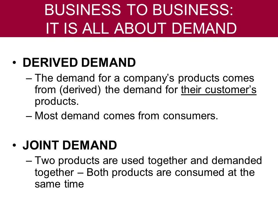 BUSINESS TO BUSINESS: IT IS ALL ABOUT DEMAND DERIVED DEMAND –The demand for a companys products comes from (derived) the demand for their customers products.