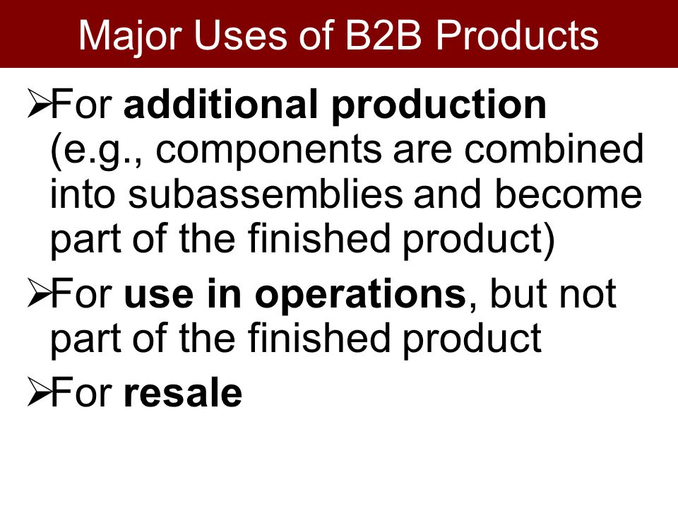 Major Uses of B2B Products For additional production (e.g., components are combined into subassemblies and become part of the finished product) For use in operations, but not part of the finished product For resale