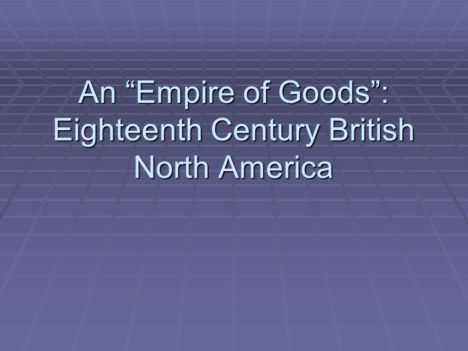 An Empire of Goods: Eighteenth Century British North America