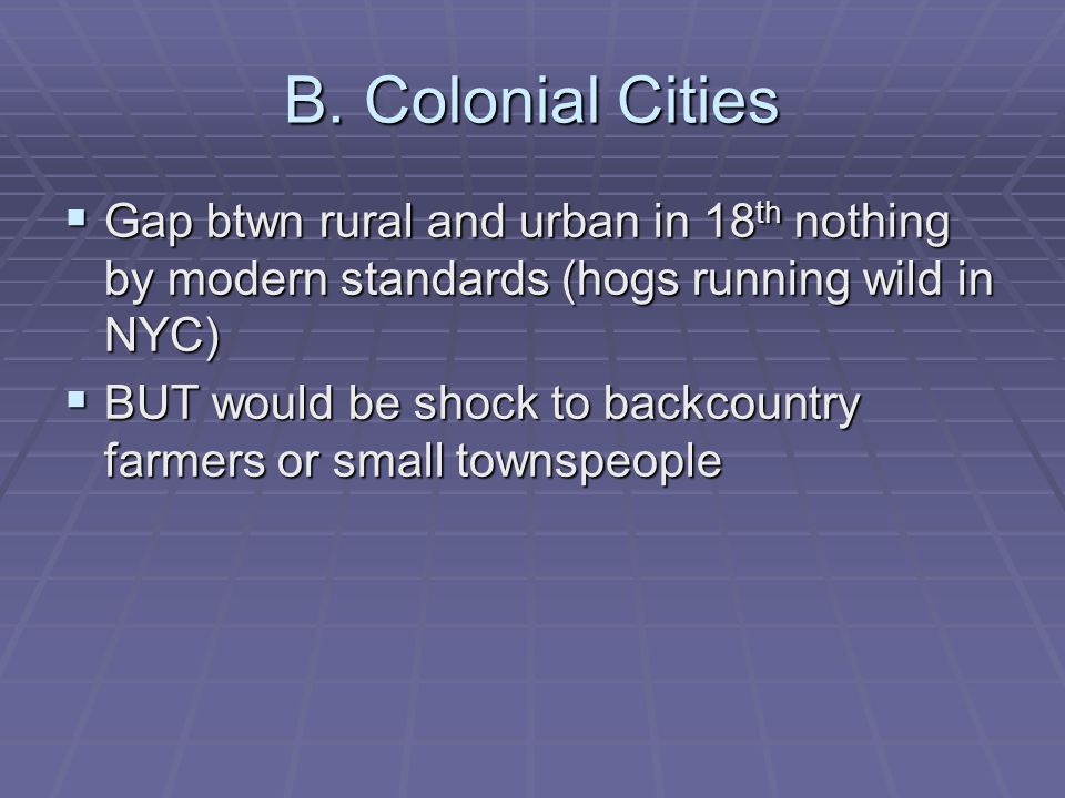 B. Colonial Cities Gap btwn rural and urban in 18 th nothing by modern standards (hogs running wild in NYC) Gap btwn rural and urban in 18 th nothing