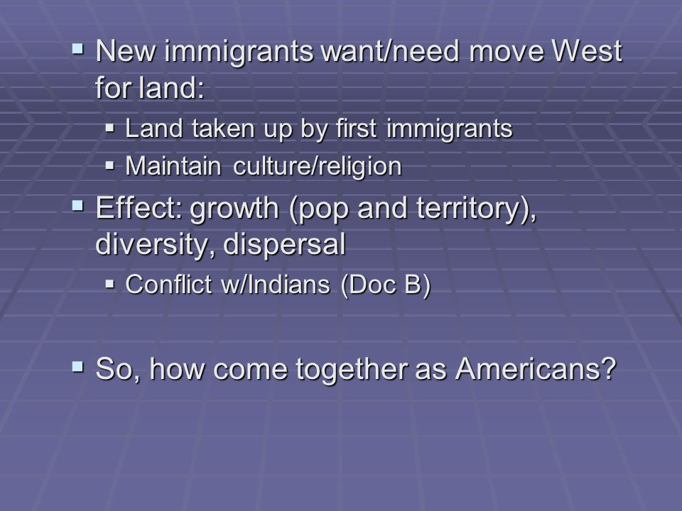 New immigrants want/need move West for land: New immigrants want/need move West for land: Land taken up by first immigrants Land taken up by first immigrants Maintain culture/religion Maintain culture/religion Effect: growth (pop and territory), diversity, dispersal Effect: growth (pop and territory), diversity, dispersal Conflict w/Indians (Doc B) Conflict w/Indians (Doc B) So, how come together as Americans.