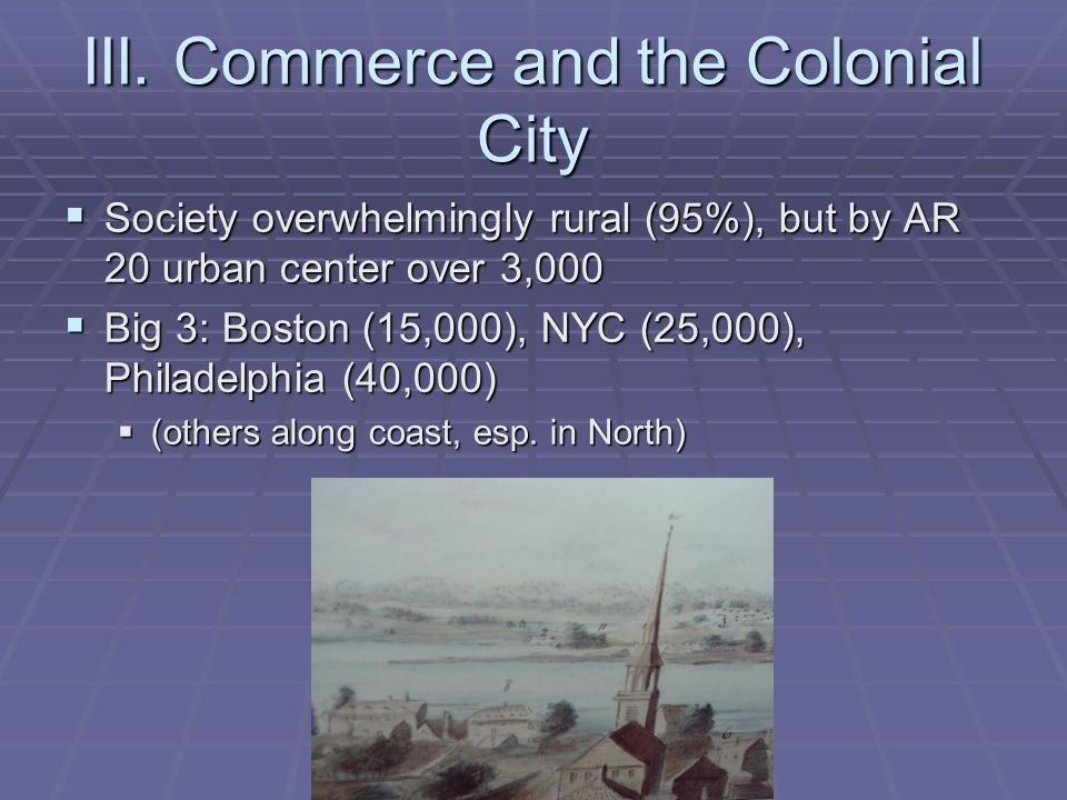 III. Commerce and the Colonial City Society overwhelmingly rural (95%), but by AR 20 urban center over 3,000 Society overwhelmingly rural (95%), but b