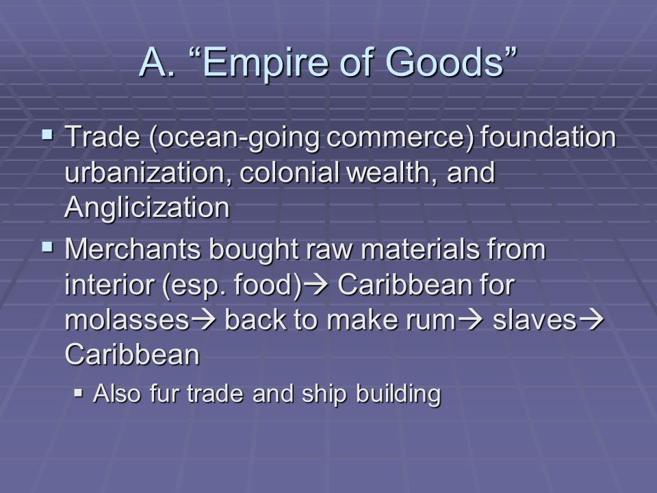 A. Empire of Goods Trade (ocean-going commerce) foundation urbanization, colonial wealth, and Anglicization Trade (ocean-going commerce) foundation ur