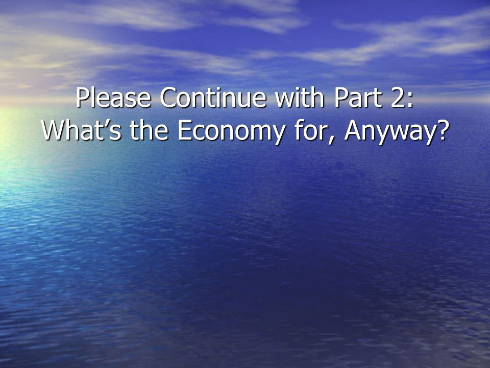 Please Continue with Part 2: Whats the Economy for, Anyway?