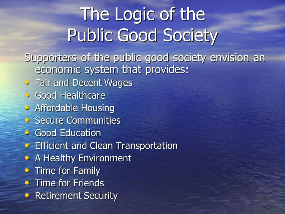 The Logic of the Public Good Society Supporters of the public good society envision an economic system that provides: Fair and Decent Wages Fair and D