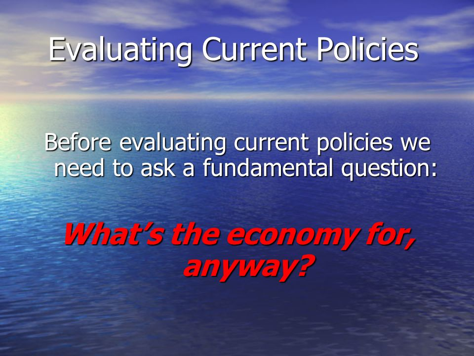 Evaluating Current Policies Before evaluating current policies we need to ask a fundamental question: Whats the economy for, anyway?