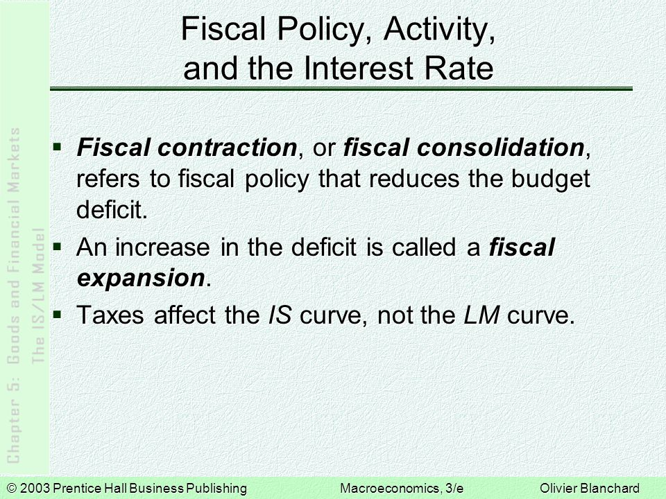 © 2003 Prentice Hall Business PublishingMacroeconomics, 3/e Olivier Blanchard Fiscal Policy, Activity, and the Interest Rate Fiscal contraction, or fiscal consolidation, refers to fiscal policy that reduces the budget deficit.