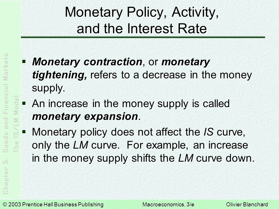 © 2003 Prentice Hall Business PublishingMacroeconomics, 3/e Olivier Blanchard Monetary Policy, Activity, and the Interest Rate Monetary contraction, or monetary tightening, refers to a decrease in the money supply.