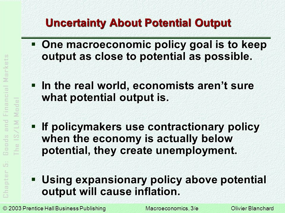 © 2003 Prentice Hall Business PublishingMacroeconomics, 3/e Olivier Blanchard Uncertainty About Potential Output One macroeconomic policy goal is to keep output as close to potential as possible.
