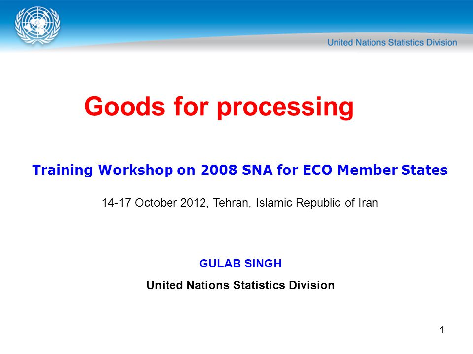 1 Goods for processing Training Workshop on 2008 SNA for ECO Member States 14-17 October 2012, Tehran, Islamic Republic of Iran GULAB SINGH United Nations Statistics Division