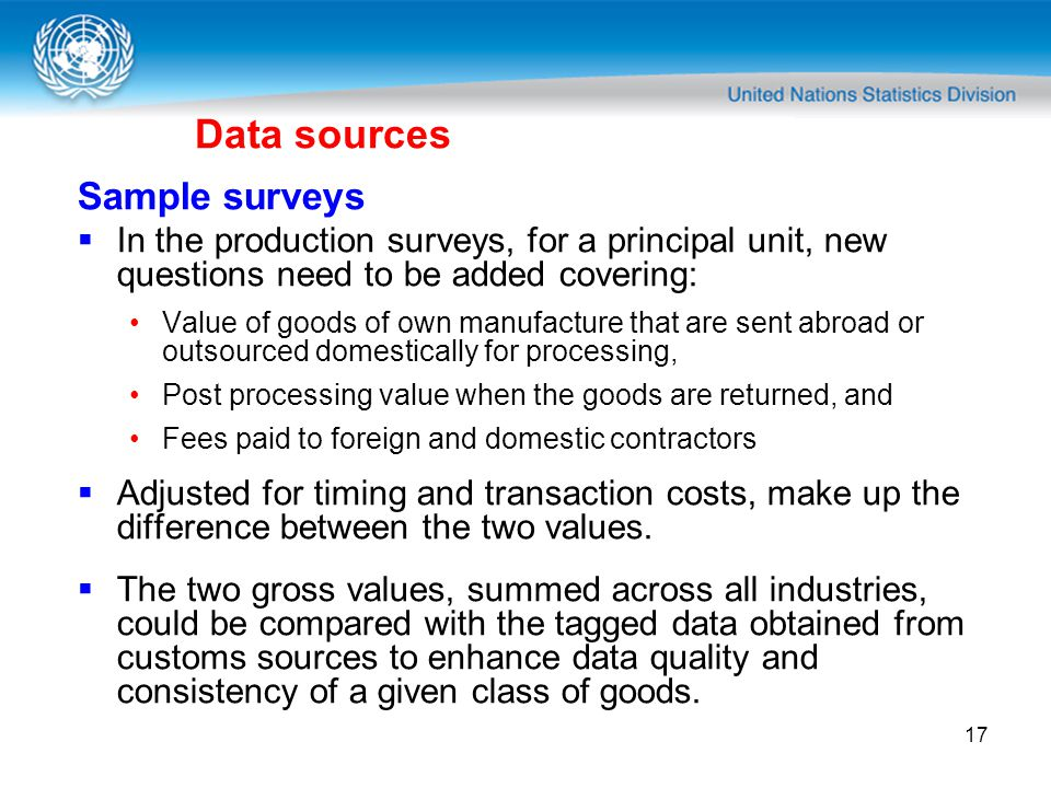 17 Data sources Sample surveys In the production surveys, for a principal unit, new questions need to be added covering: Value of goods of own manufacture that are sent abroad or outsourced domestically for processing, Post processing value when the goods are returned, and Fees paid to foreign and domestic contractors Adjusted for timing and transaction costs, make up the difference between the two values.