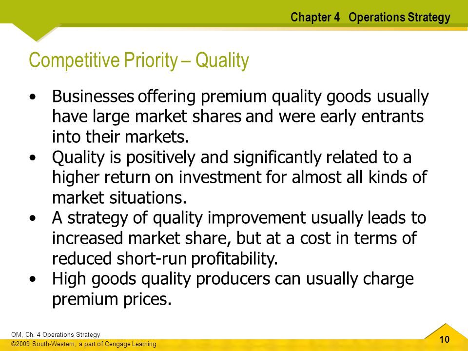 10 OM, Ch. 4 Operations Strategy ©2009 South-Western, a part of Cengage Learning Competitive Priority – Quality Businesses offering premium quality go