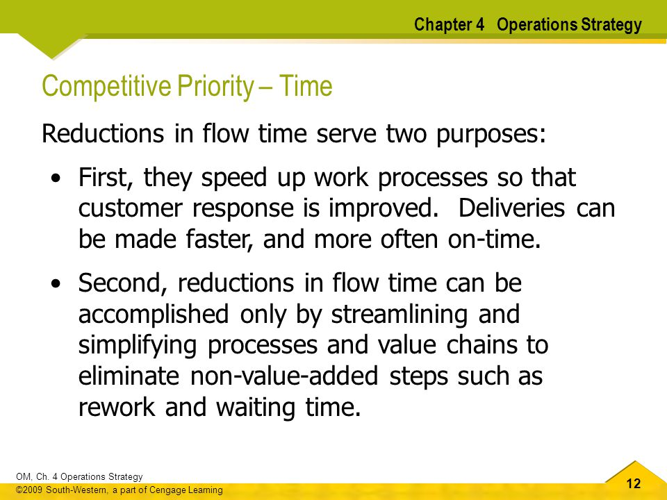 12 OM, Ch. 4 Operations Strategy ©2009 South-Western, a part of Cengage Learning Competitive Priority – Time Reductions in flow time serve two purpose