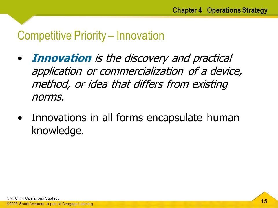 15 OM, Ch. 4 Operations Strategy ©2009 South-Western, a part of Cengage Learning Competitive Priority – Innovation Innovation is the discovery and pra