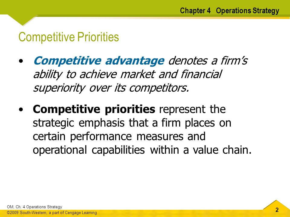 22 OM, Ch. 4 Operations Strategy ©2009 South-Western, a part of Cengage Learning Competitive Priorities Competitive advantage denotes a firms ability
