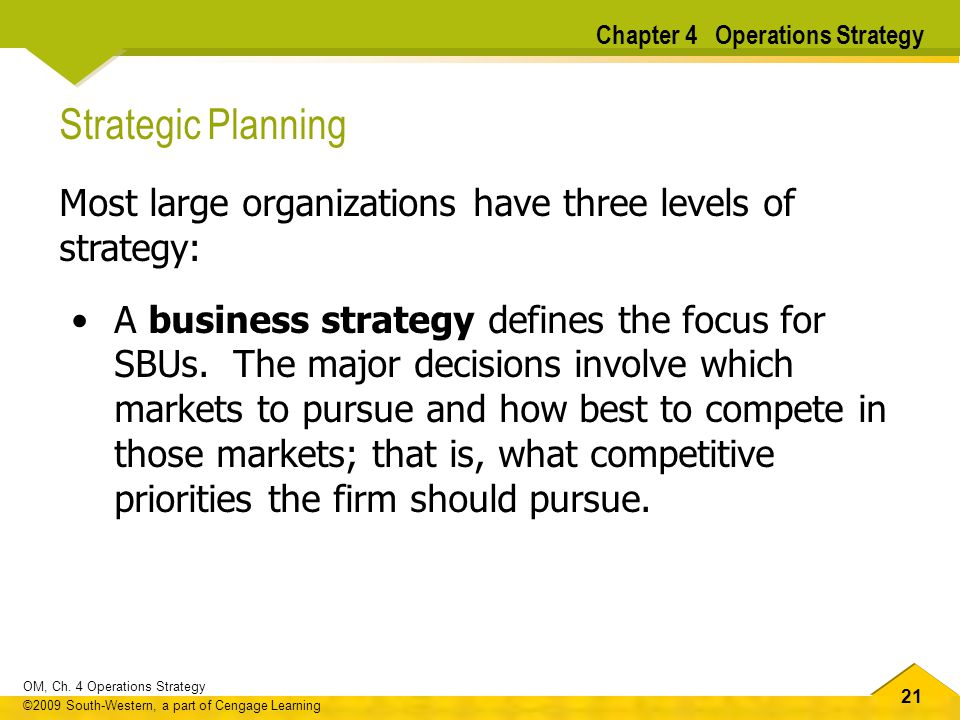 21 OM, Ch. 4 Operations Strategy ©2009 South-Western, a part of Cengage Learning Strategic Planning Most large organizations have three levels of stra