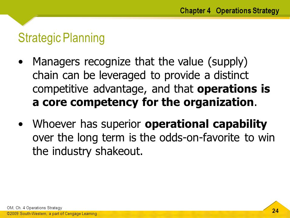 24 OM, Ch. 4 Operations Strategy ©2009 South-Western, a part of Cengage Learning Strategic Planning Managers recognize that the value (supply) chain c
