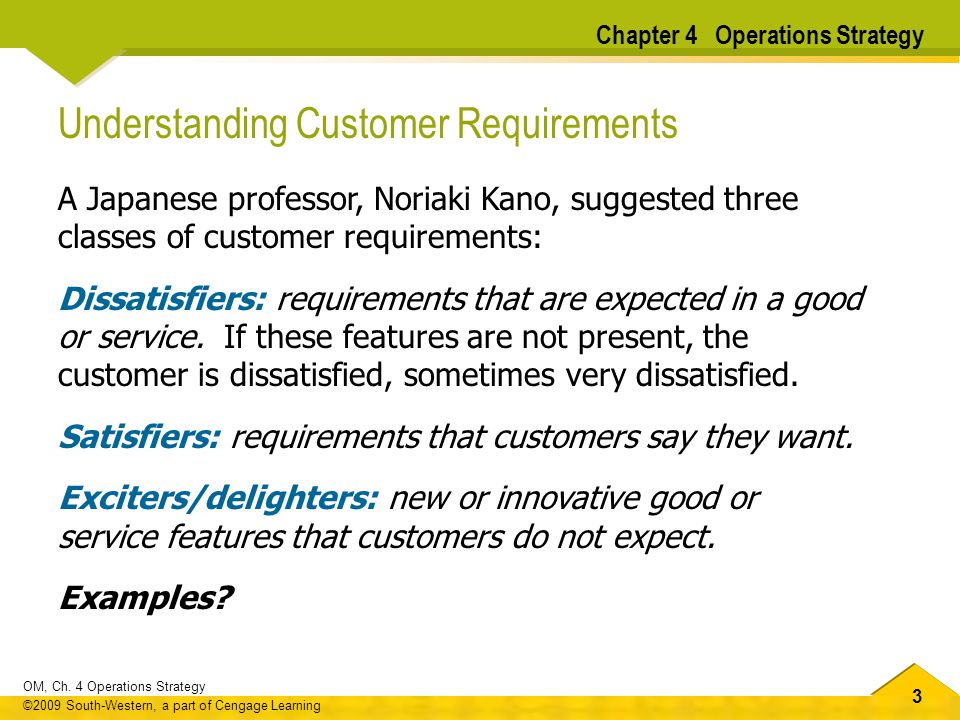 33 OM, Ch. 4 Operations Strategy ©2009 South-Western, a part of Cengage Learning Understanding Customer Requirements A Japanese professor, Noriaki Kan
