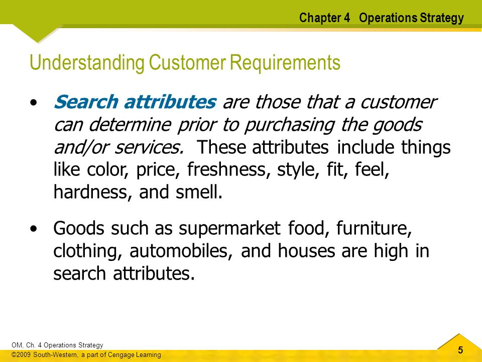 55 OM, Ch. 4 Operations Strategy ©2009 South-Western, a part of Cengage Learning Understanding Customer Requirements Search attributes are those that