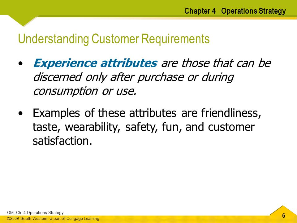 66 OM, Ch. 4 Operations Strategy ©2009 South-Western, a part of Cengage Learning Understanding Customer Requirements Experience attributes are those t