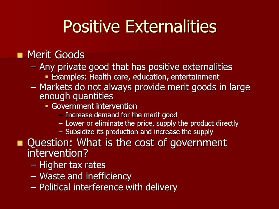 Positive Externalities Merit Goods Merit Goods –Any private good that has positive externalities Examples: Health care, education, entertainment Examp