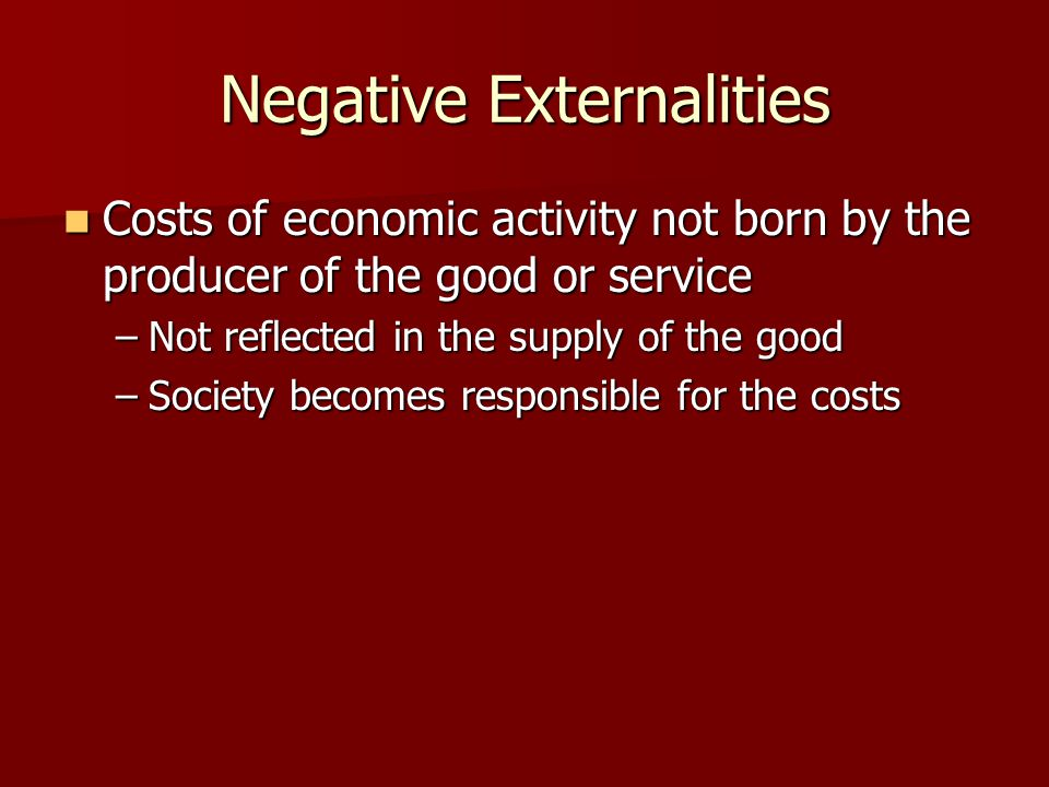 Negative Externalities Costs of economic activity not born by the producer of the good or service Costs of economic activity not born by the producer