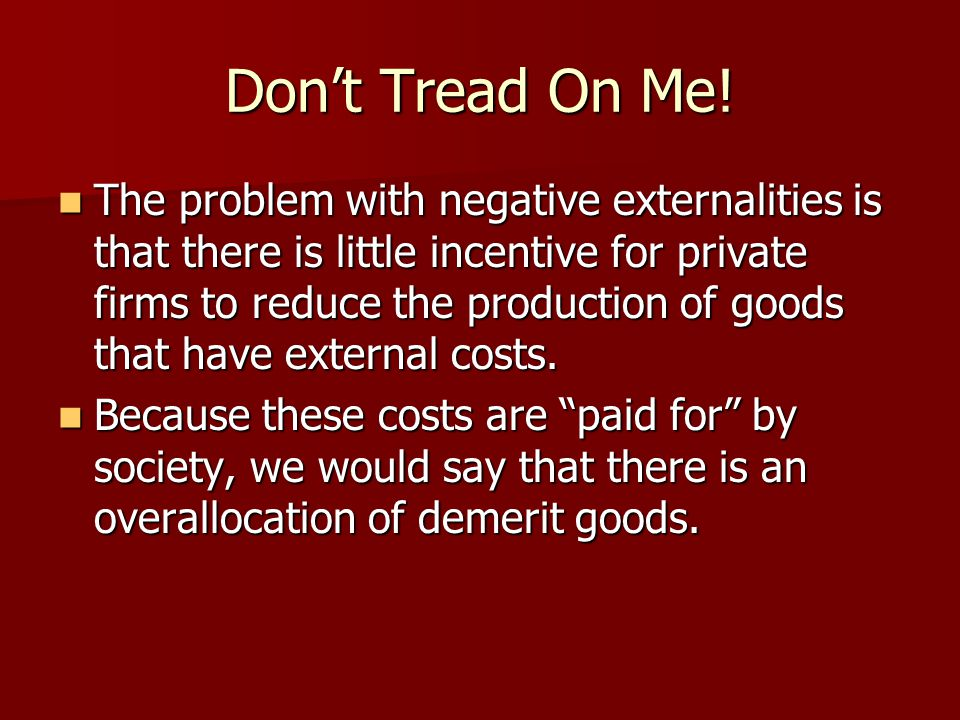 Dont Tread On Me! The problem with negative externalities is that there is little incentive for private firms to reduce the production of goods that h