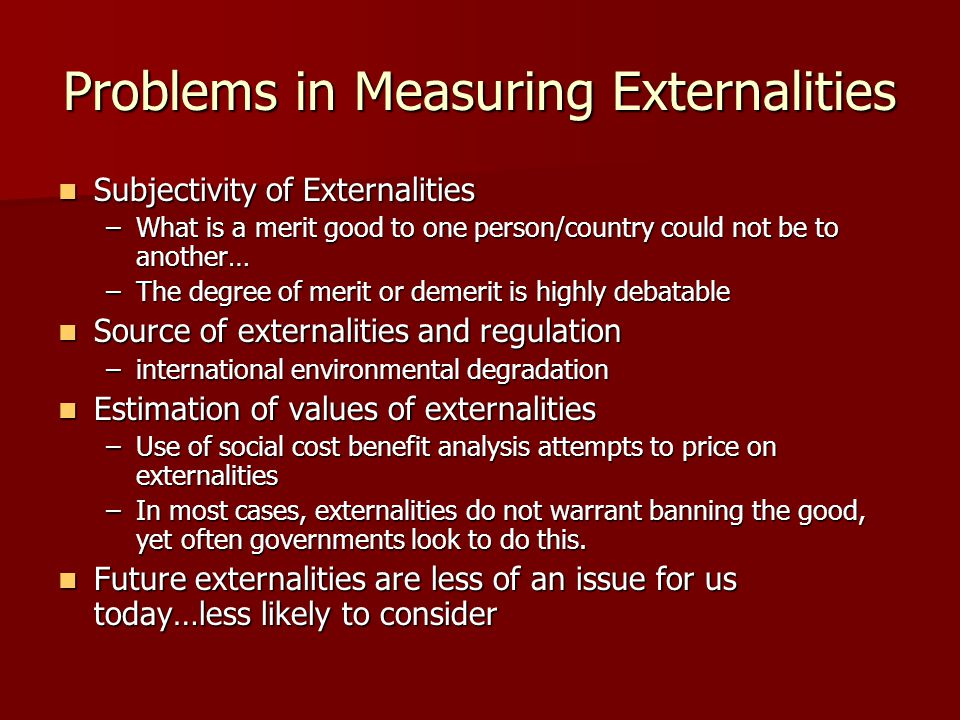 Problems in Measuring Externalities Subjectivity of Externalities Subjectivity of Externalities –What is a merit good to one person/country could not