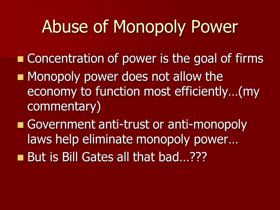 Abuse of Monopoly Power Concentration of power is the goal of firms Concentration of power is the goal of firms Monopoly power does not allow the econ