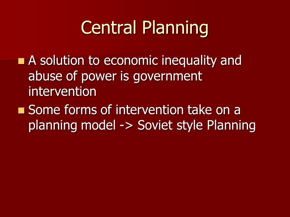 Central Planning A solution to economic inequality and abuse of power is government intervention A solution to economic inequality and abuse of power