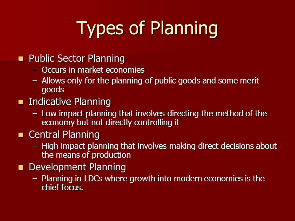 Types of Planning Public Sector Planning Public Sector Planning –Occurs in market economies –Allows only for the planning of public goods and some mer