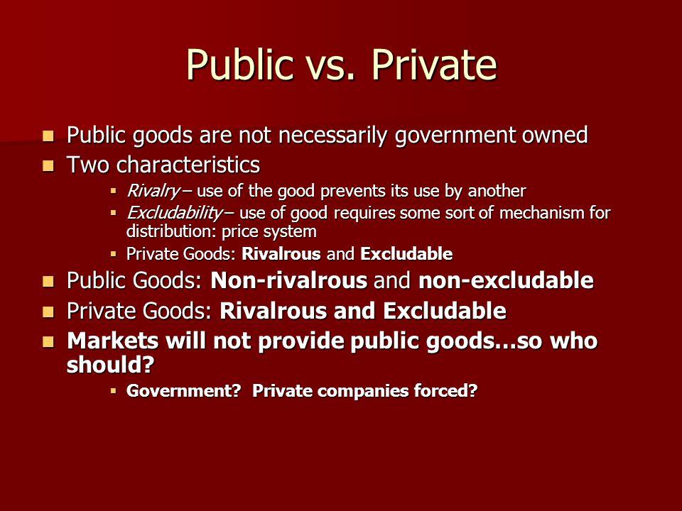 Public vs. Private Public goods are not necessarily government owned Public goods are not necessarily government owned Two characteristics Two charact