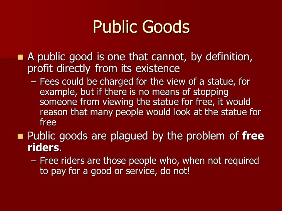 Public Goods A public good is one that cannot, by definition, profit directly from its existence A public good is one that cannot, by definition, prof
