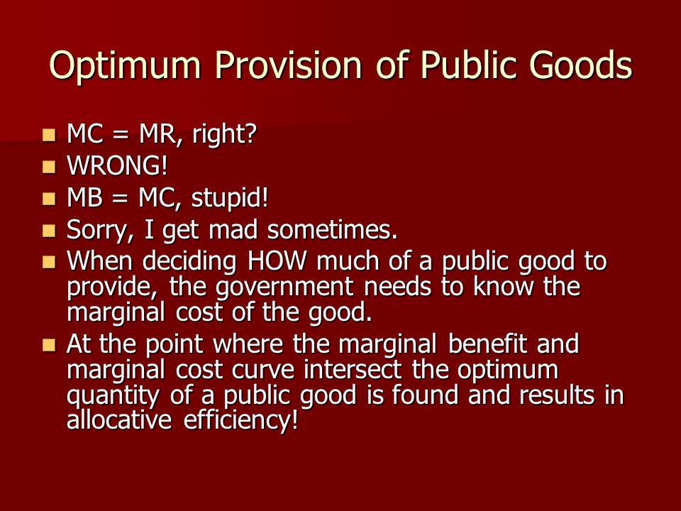 Optimum Provision of Public Goods MC = MR, right? MC = MR, right? WRONG! WRONG! MB = MC, stupid! MB = MC, stupid! Sorry, I get mad sometimes. Sorry, I